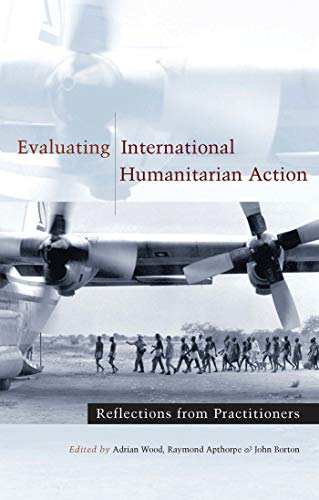 Evaluating International Humanitarian Action: Reflections from Practitioners Edited by Adrian Wood