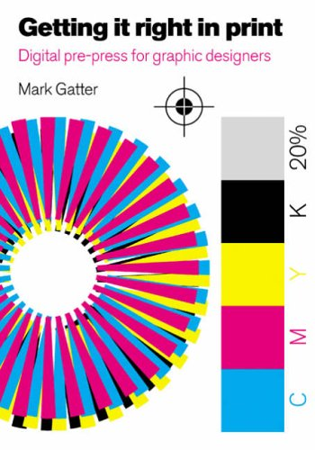 Getting it Right in Print: Digital pre-press for Graphic Designers By Mark Gatter