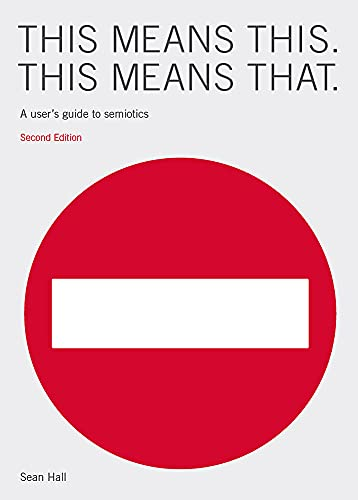 This Means This, This Means That Second Edition: A User's Guide to Semiotics By Sean Hall