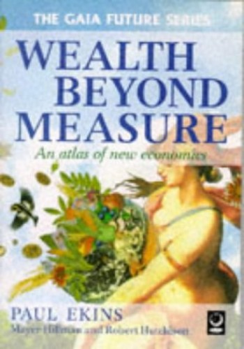 Wealth Beyond Measure: An Atlas of New Economics by Paul Ekins (Professor of Energy and Environment Policy, Dept. of Geography, King's College London)
