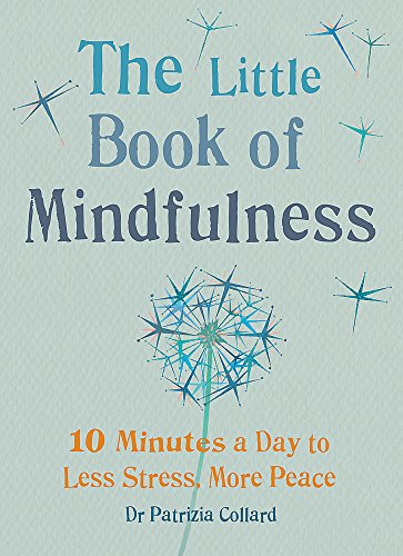 The Little Book of Mindfulness: 10 Minutes a Day to Less Stress, More by Dr. Patrizia Collard