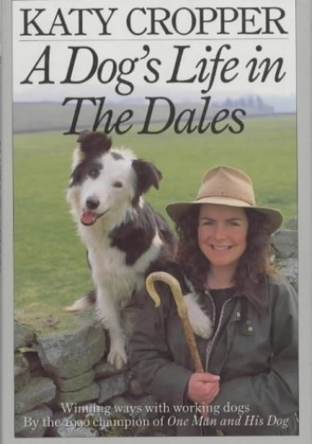 A Dog's Life in the Dales: Winning Ways with Working Dogs by Katy Cropper