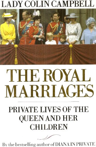 The Royal Marriages: Private Lives of the Queen and Her Children by Lady Colin Campbell