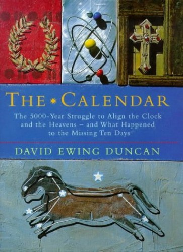The Calendar: The 5000-year Struggle to Align the Clock and the Heavens, and What Happened to the Missing Ten Days by David Ewing Duncan