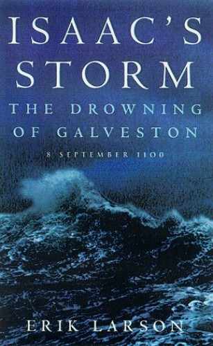 Isaac's Storm: The Drowning of Galveston, 8 September 1900 By Erik Larson