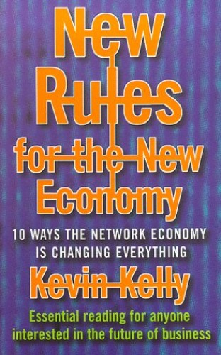 New Rules for the New Economy: 10 Ways the Network Economy is Changing Everything by Kevin Kelly