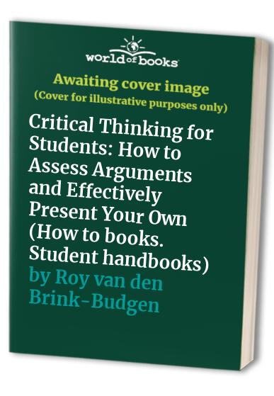Critical Thinking for Students: How to Assess Arguments and Effectively Present Your Own (How to books. Student handbooks) by Roy van den Brink-Budgen