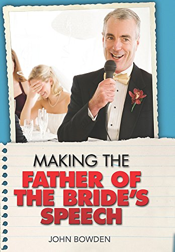 Making the Father of the Bride's Speech: Etiquette;Jokes;Sample Speeches;One-liners by John Bowden
