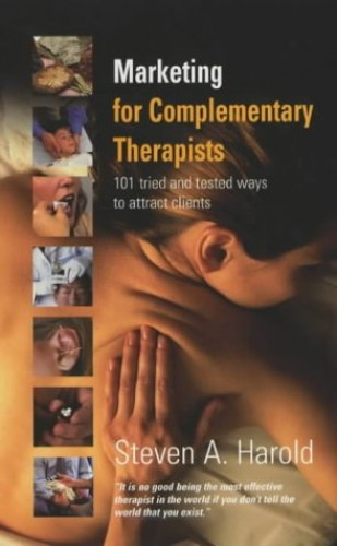 Marketing for Complementary Therapists: 101 Tried and Tested Ways to Attract Clients by Steven A. Harold