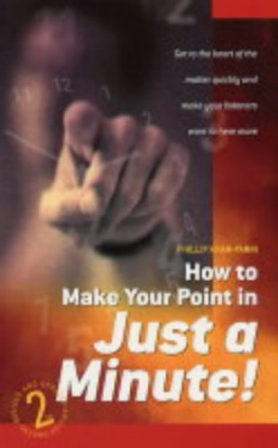How To Make Your Point In Minute: Get to the Heart of the Matter Quickly and Make Your Listeners Want to Hear More by Phillip Khan-Panni