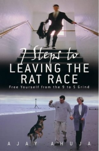 7 Steps to Leaving the Rat Race: Free Yourself from the 9 to 5 Grind by Ajay Ahuja