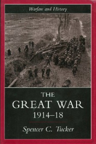 The Great War, 1914-1918 By Spencer Tucker