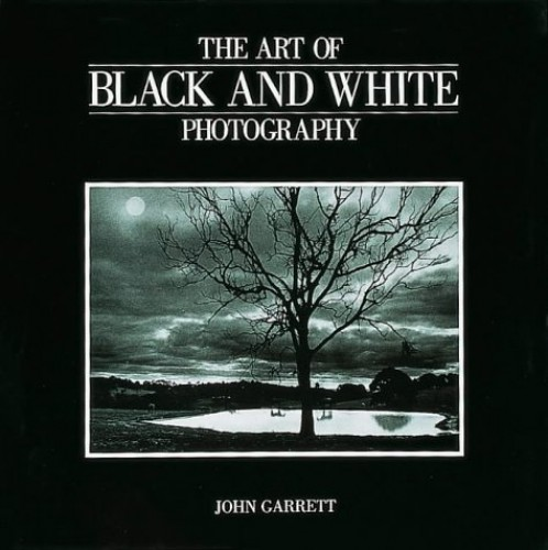 The Art of Black and White Photography By John Garrett