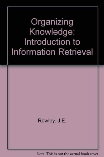 Organizing Knowledge: Introduction to Information Retrieval by J.E. Rowley