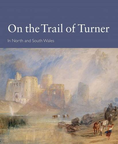 On the Trail of Turner in North and South Wales By Peter Humphries