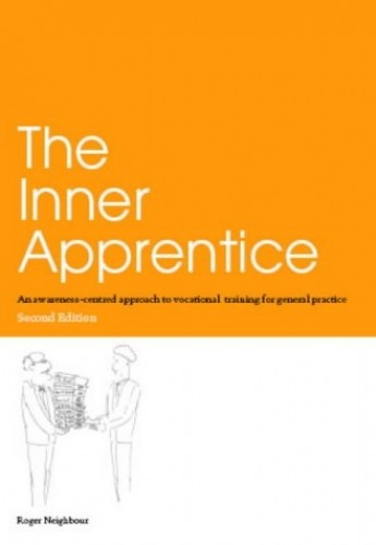 The Inner Apprentice: An Awareness-Centred Approach to Vocational Training for General Practice By Roger Neighbour