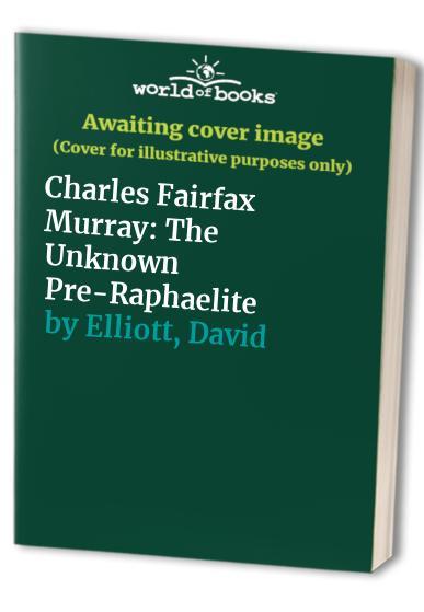 Charles Fairfax Murray: The Unknown Pre-Raphaelite by David Elliott