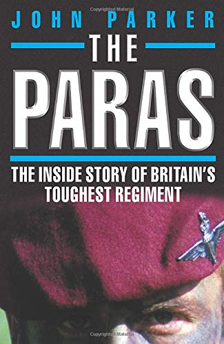 The Paras: The Inside Story of Britain's Toughest Regiment. by John Parker