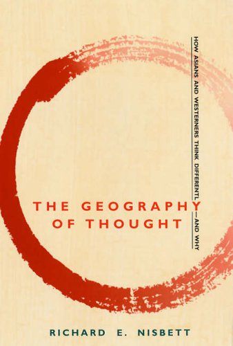 The Geography of Thought: How Asians and Westerners Think Differently - And Why By Richard E. Nisbett