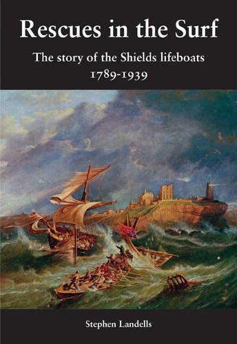 Rescues in the Surf: The Story of the Shields Lifeboats By Stephen Landells