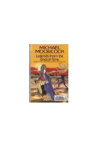 Legends from the End of Time By Michael Moorcock