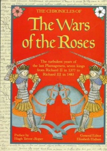 The Chronicles of the Wars of the Roses: The Turbulent Years of the Last Plantagenets, Seven Kings from Richard II in 1377 to Richard III in 1485' by Elizabeth M. Hallam
