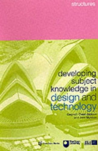 Developing Subject Knowledge in Design and Technology: Structures by Edited by Gwyneth Owen-Jackson