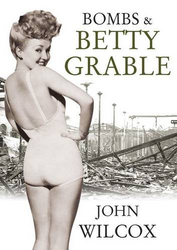 Bombs & Betty Grable By John Wilcox