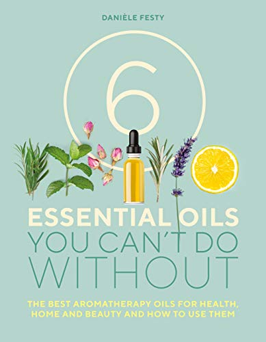 6 Essential Oils You Can't Do Without By Daniele Festy