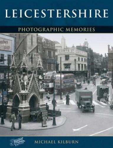 Leicestershire: Photographic Memories by Michael Kilburn