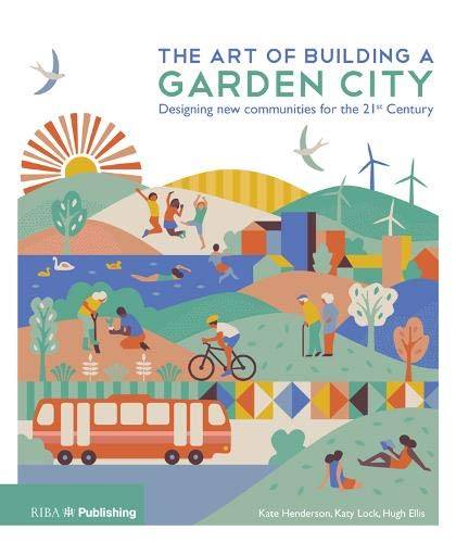 The Art of Building a Garden City: Designing New Communities for the 21st Century By Kate Henderson
