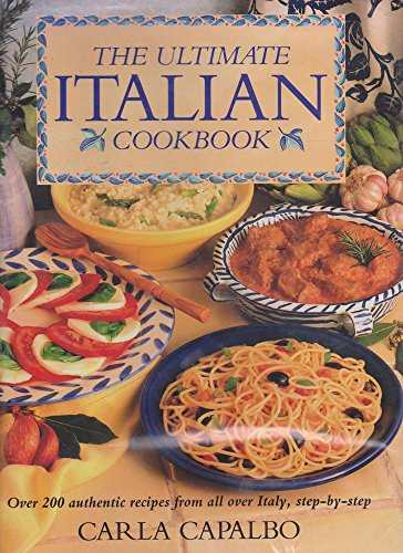 The Ultimate Italian Cookbook: Over 200 Authentic Recipes from All Over Italy, Step-by-step by Carla Capalbo
