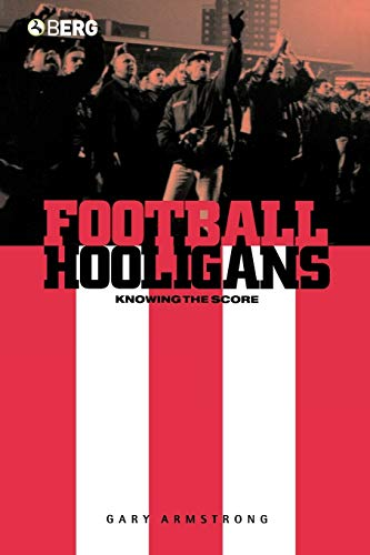 Football Hooligans: Knowing the Score (Explorations in Anthropology) By Gary Armstrong