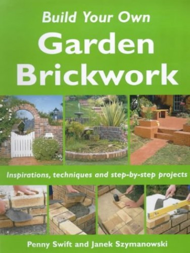 Build Your Own Garden Brickwork: Inspirations, Techniques and Step-by-step Projects by Penny Swift