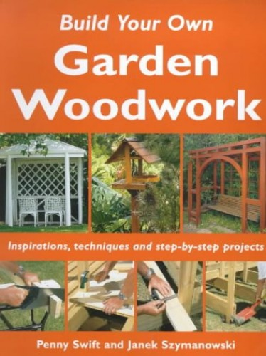 Build Your Own Garden Woodwork: Inspirations, Techniques and Step-by-step Projects by Penny Swift