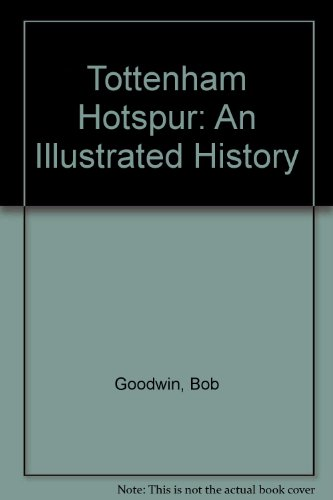 Tottenham Hotspur: An Illustrated History by Bob Goodwin