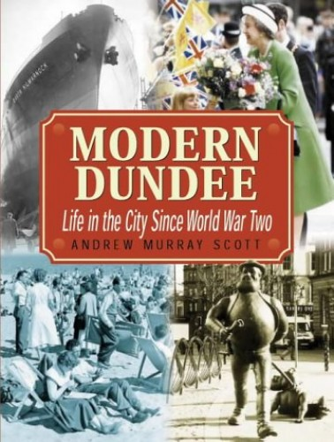 Modern Dundee: Life in the City Since 1945 by Andrew Murray Scott