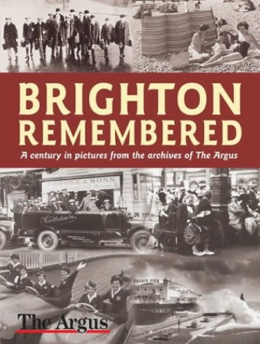 "Brighton Remembered: A Century in Pictures by The ""Argus"""