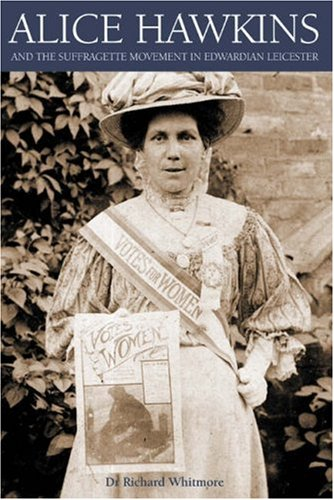 Alice Hawkins and the Suffragette Movement in Edwardian Leicester By Dr. Richard Whitmore