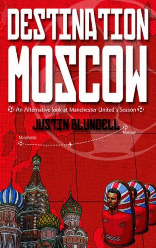 Destination Moscow: An Alternative Look at Manchester United's Season by Justin Blundell