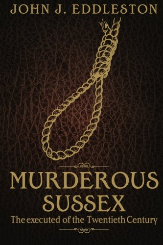 Murderous Sussex: The Executed of the Twentieth Century by John J. Eddleston