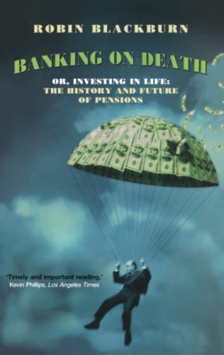Banking on Death: Or, Investing in Life: The History and Future of Pensions By Robin Blackburn (Teacher of Social History and Political Economy, University of Essex)