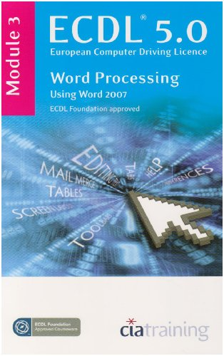 ECDL Syllabus 5.0 Module 3 Word Processing Using Word 2007 By CiA Training Ltd.