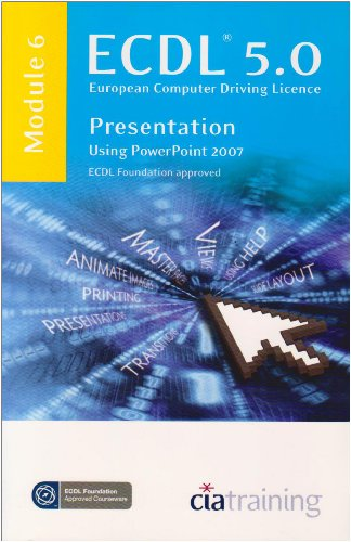 ECDL Syllabus 5.0 Module 6 Presentation Using PowerPoint 2007 By CiA Training Ltd.