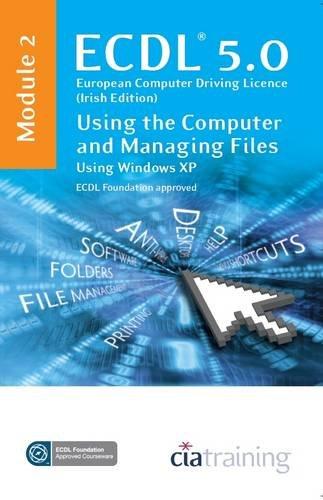 ECDL Syllabus 5.0 Module 2 IT User Fundamentals Using Windows XP By CiA Training Ltd.