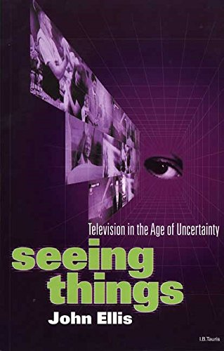 Seeing Things: Television in the Age of Uncertainty By John Ellis
