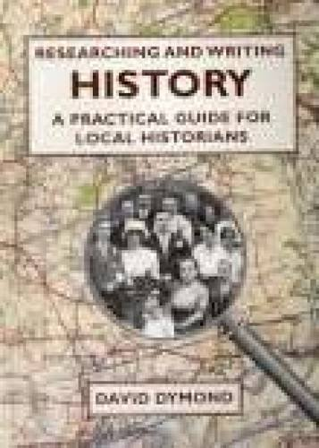 Researching and Writing History: A Practical Guide for Local Historians By David Dymond