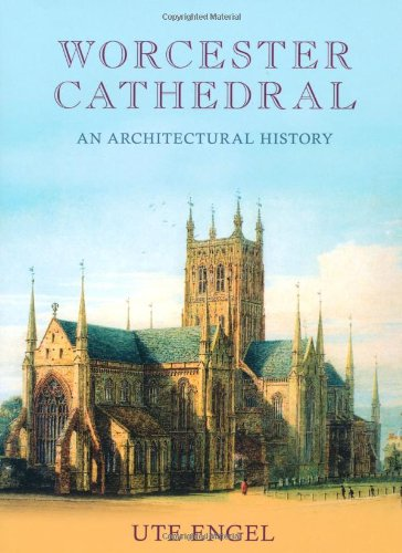 Worcester Cathedral: An Architectural History By Ute Engel