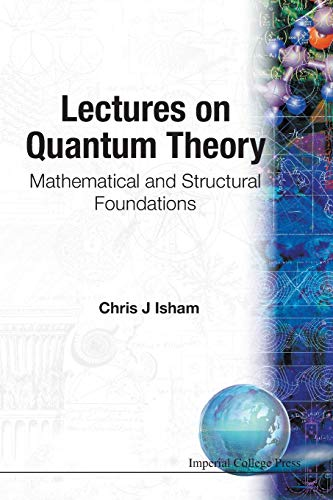Lectures On Quantum Theory: Mathematical And Structural Foundations By Chris J Isham (Imperial College, Uk)