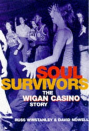 SOUL SURVIVORS THE WIGAN CASINO: Wigan Casino Story By David Nowell